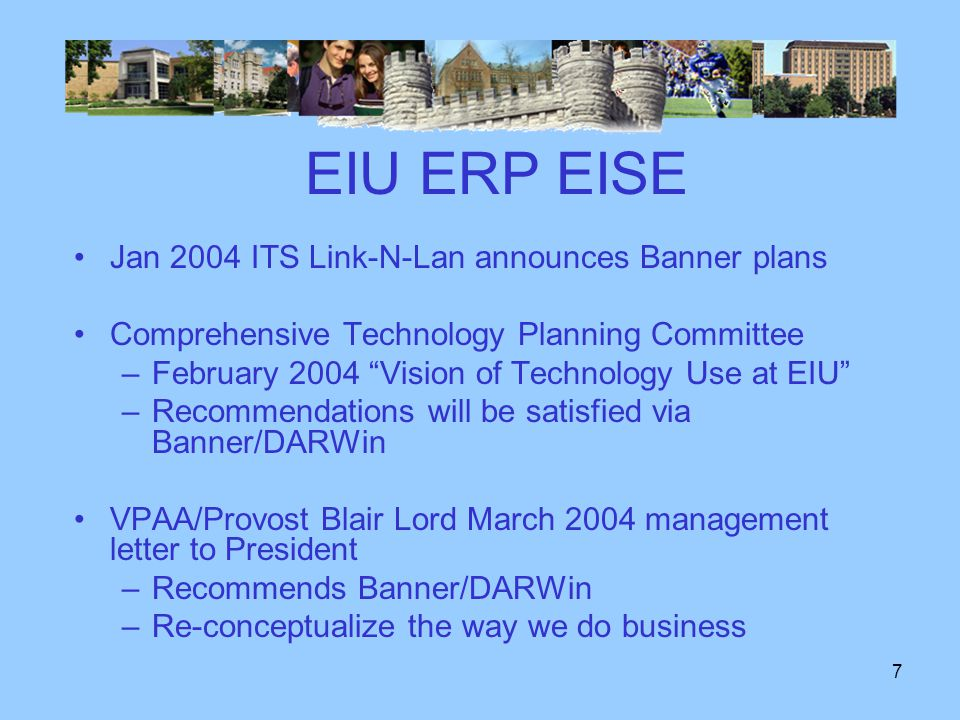 6 EIU ERP EISE During 2001 and 2002 a committee –Studied Student Information Systems issues –Recommend replacing legacy systems with SCT September 2002 ten year maintenance contract –Banner licenses with LEAP During 2003 a committee –Studied Student Information System issues –Visited Indiana State U and St.