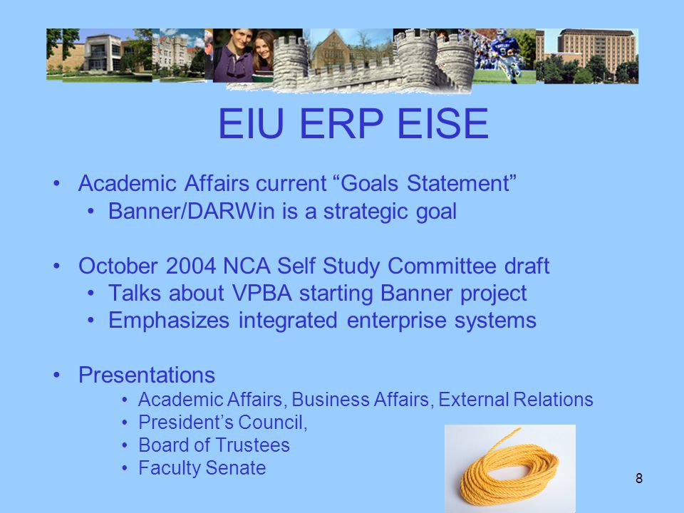 7 EIU ERP EISE Jan 2004 ITS Link-N-Lan announces Banner plans Comprehensive Technology Planning Committee –February 2004 Vision of Technology Use at EIU –Recommendations will be satisfied via Banner/DARWin VPAA/Provost Blair Lord March 2004 management letter to President –Recommends Banner/DARWin –Re-conceptualize the way we do business