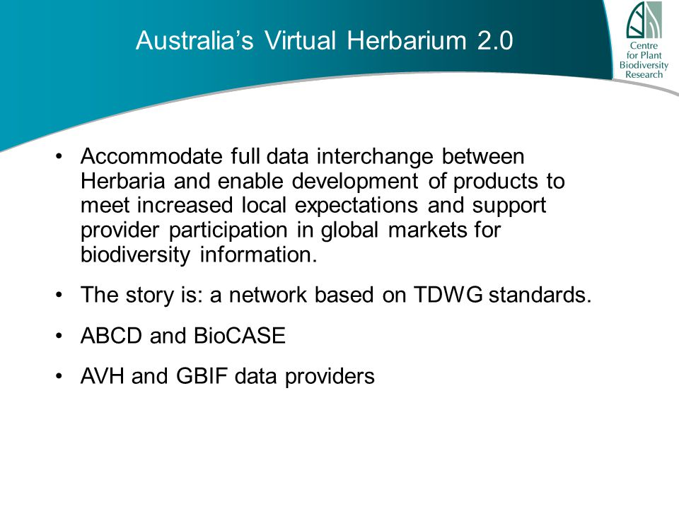 A u s t r a l i a ' s G r o w i n g F u t u r e Australia's Virtual Herbarium 2.0 Accommodate full data interchange between Herbaria and enable development of products to meet increased local expectations and support provider participation in global markets for biodiversity information.