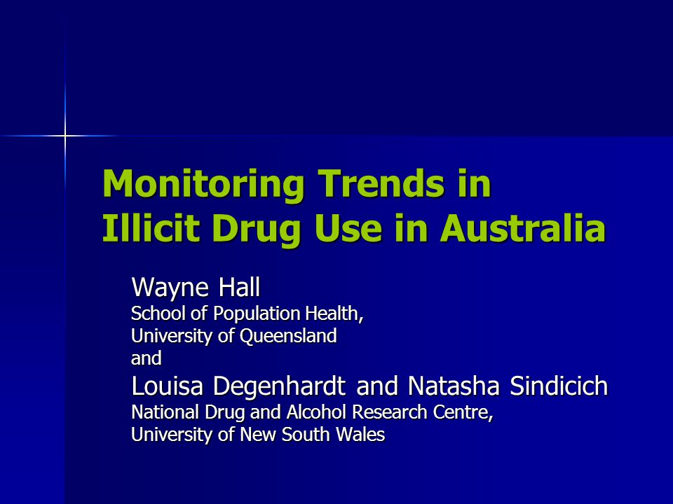 Monitoring Trends in Illicit Drug Use in Australia Wayne Hall School of Population Health, University of Queensland and Louisa Degenhardt and Natasha Sindicich National Drug and Alcohol Research Centre, University of New South Wales