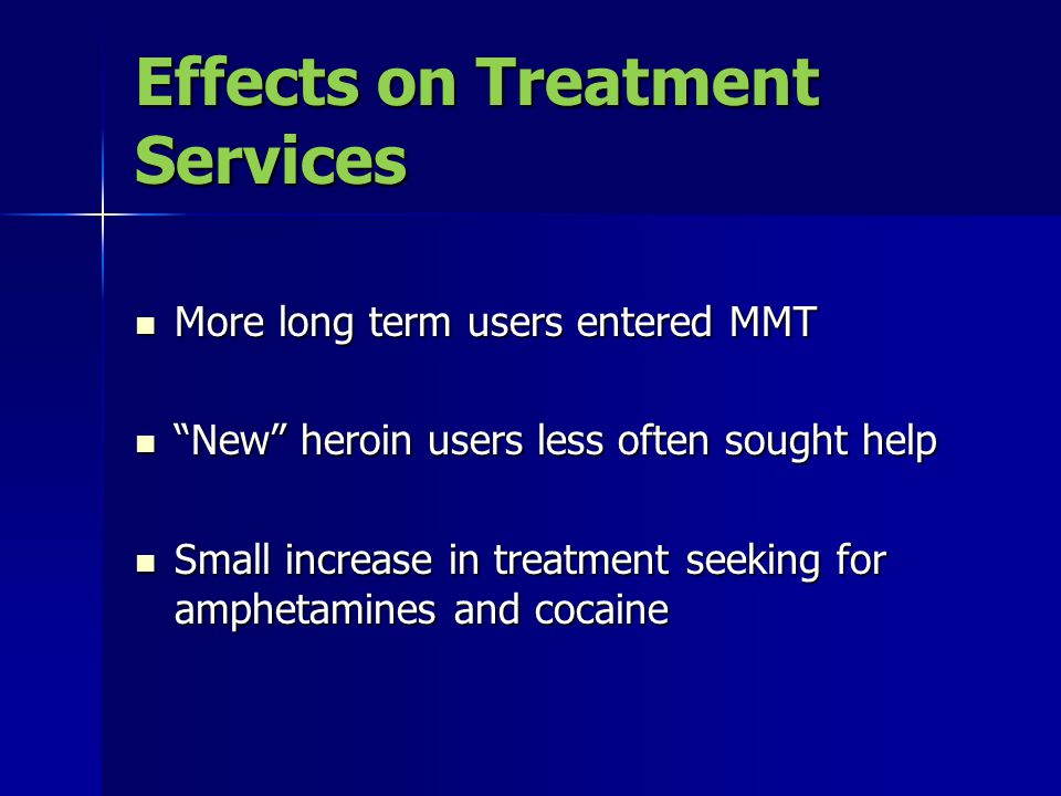Effects on Treatment Services More long term users entered MMT More long term users entered MMT New heroin users less often sought help New heroin users less often sought help Small increase in treatment seeking for amphetamines and cocaine Small increase in treatment seeking for amphetamines and cocaine