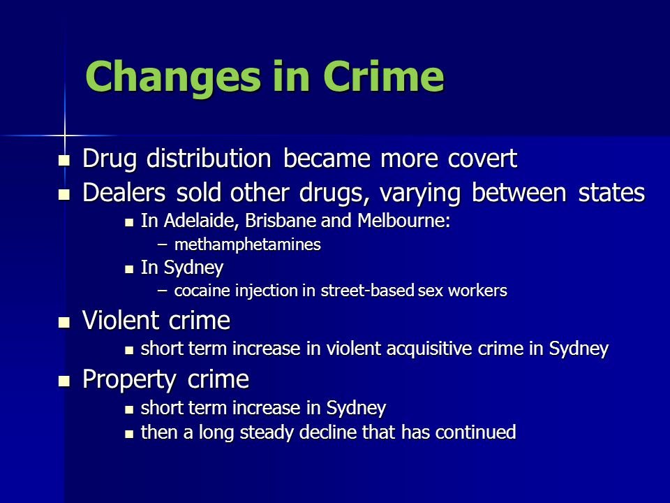 Changes in Crime Drug distribution became more covert Drug distribution became more covert Dealers sold other drugs, varying between states Dealers sold other drugs, varying between states In Adelaide, Brisbane and Melbourne: In Adelaide, Brisbane and Melbourne: –methamphetamines In Sydney In Sydney –cocaine injection in street-based sex workers Violent crime Violent crime short term increase in violent acquisitive crime in Sydney short term increase in violent acquisitive crime in Sydney Property crime Property crime short term increase in Sydney short term increase in Sydney then a long steady decline that has continued then a long steady decline that has continued