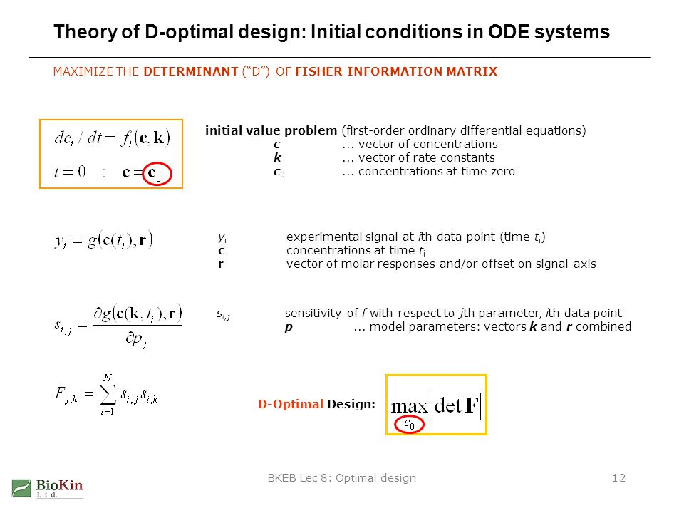 BKEB Lec 8: Optimal design12 Theory of D-optimal design: Initial conditions in ODE systems MAXIMIZE THE DETERMINANT ( D ) OF FISHER INFORMATION MATRIX initial value problem (first-order ordinary differential equations) c...