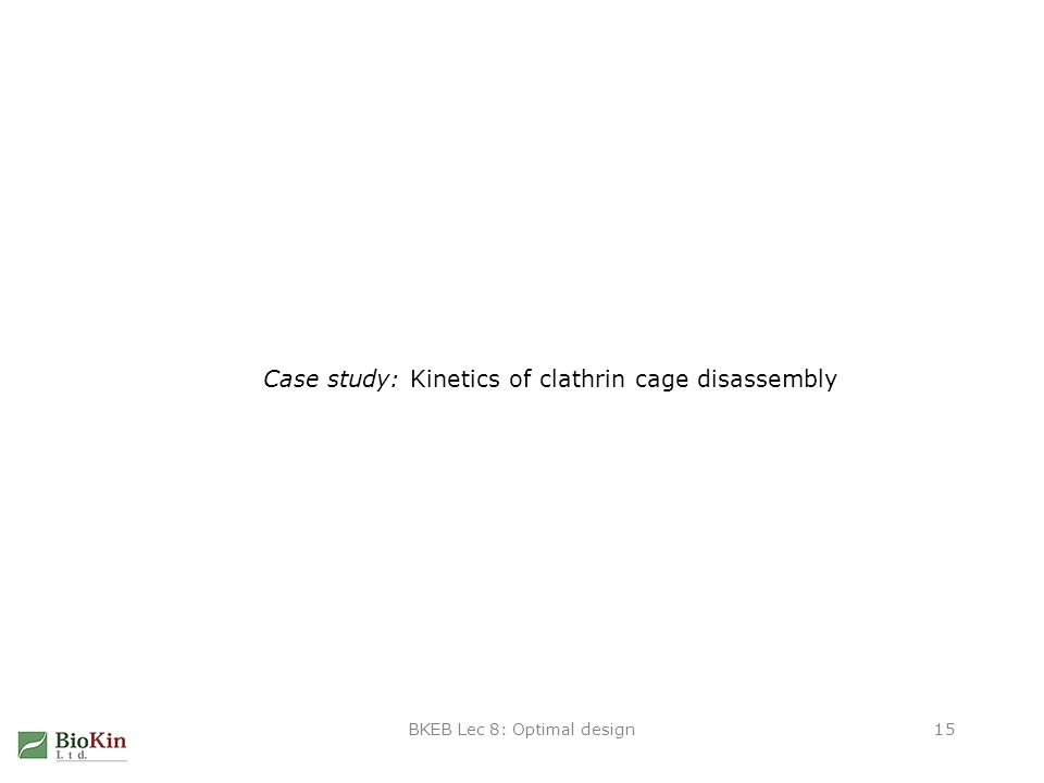 BKEB Lec 8: Optimal design15 Case study: Kinetics of clathrin cage disassembly