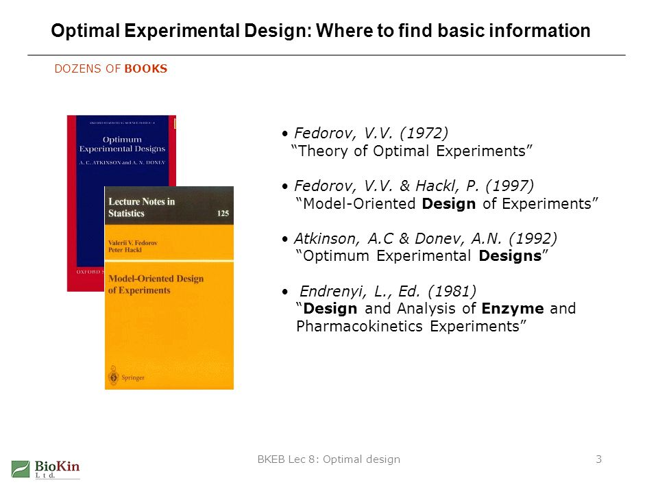 BKEB Lec 8: Optimal design3 Optimal Experimental Design: Where to find basic information DOZENS OF BOOKS Fedorov, V.V.