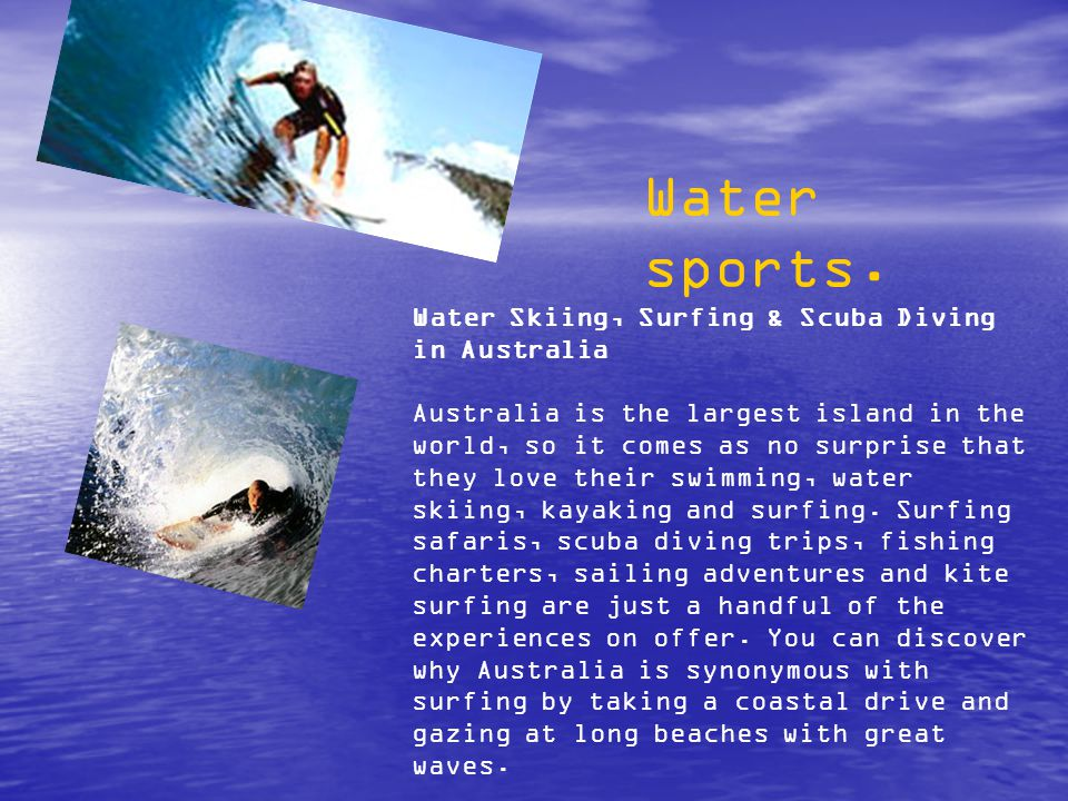 Water Skiing, Surfing & Scuba Diving in Australia Australia is the largest island in the world, so it comes as no surprise that they love their swimming, water skiing, kayaking and surfing.
