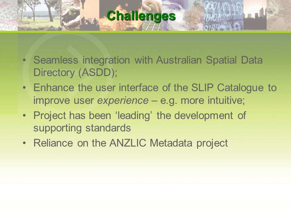 Challenges Seamless integration with Australian Spatial Data Directory (ASDD); Enhance the user interface of the SLIP Catalogue to improve user experience – e.g.