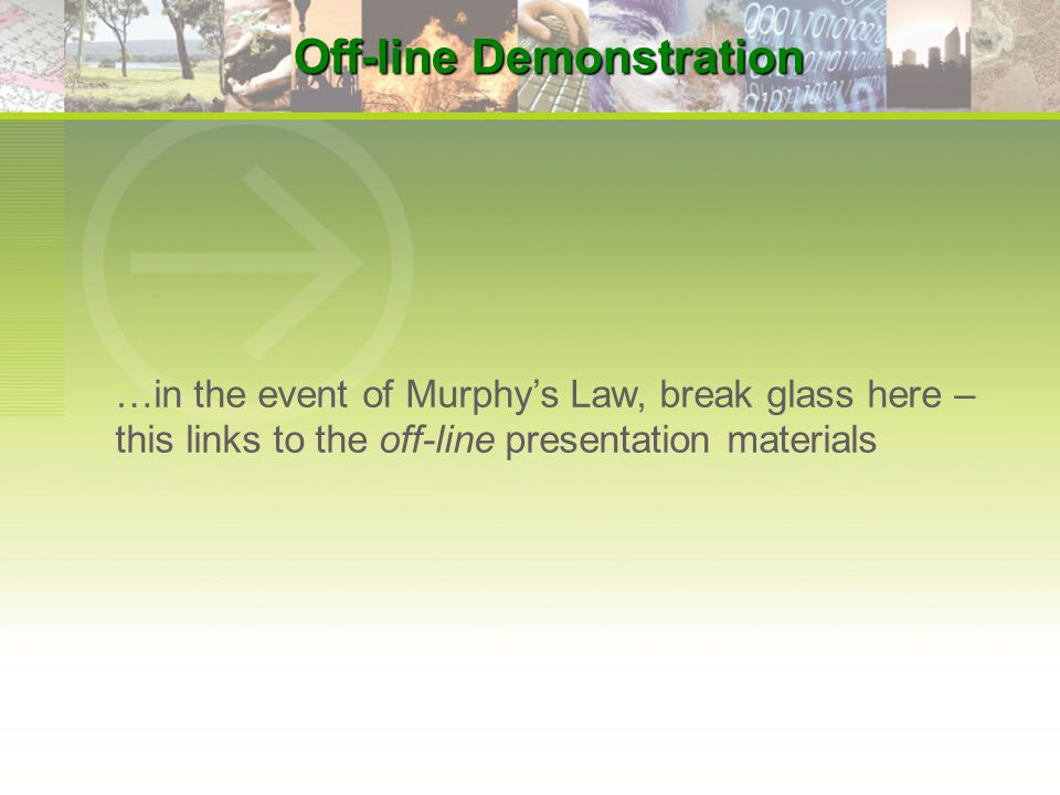 Off-line Demonstration …in the event of Murphy's Law, break glass here – this links to the off-line presentation materials