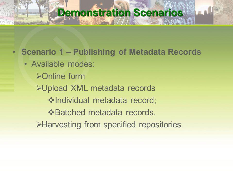 Scenario 1 – Publishing of Metadata Records Available modes:  Online form  Upload XML metadata records  Individual metadata record;  Batched metad