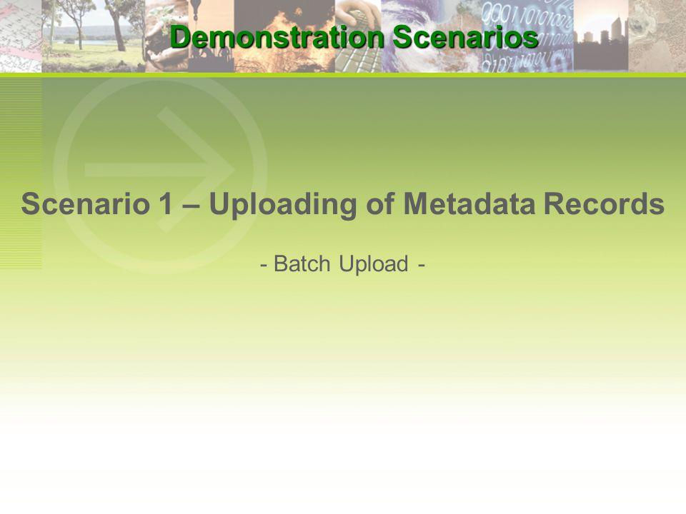 Scenario 1 – Uploading of Metadata Records - Batch Upload - Demonstration Scenarios