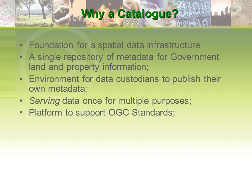 Foundation for a spatial data infrastructure A single repository of metadata for Government land and property information; Environment for data custodians to publish their own metadata; Serving data once for multiple purposes; Platform to support OGC Standards; Why a Catalogue?