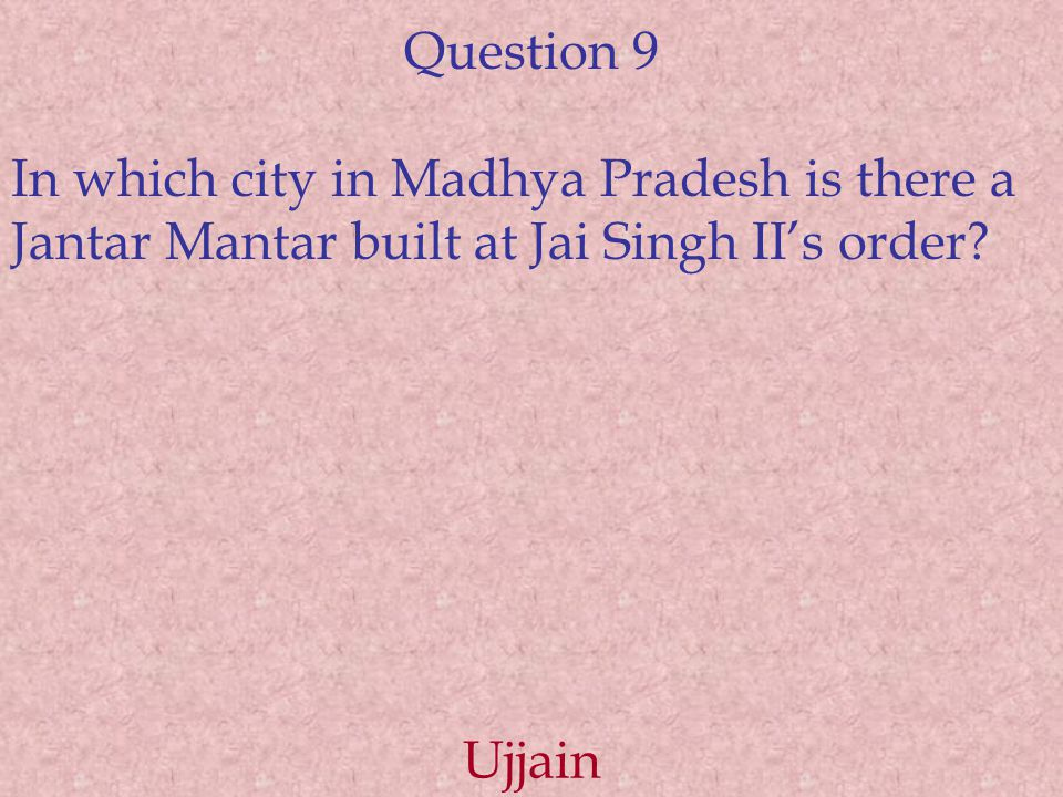 Question 9 In which city in Madhya Pradesh is there a Jantar Mantar built at Jai Singh II's order.