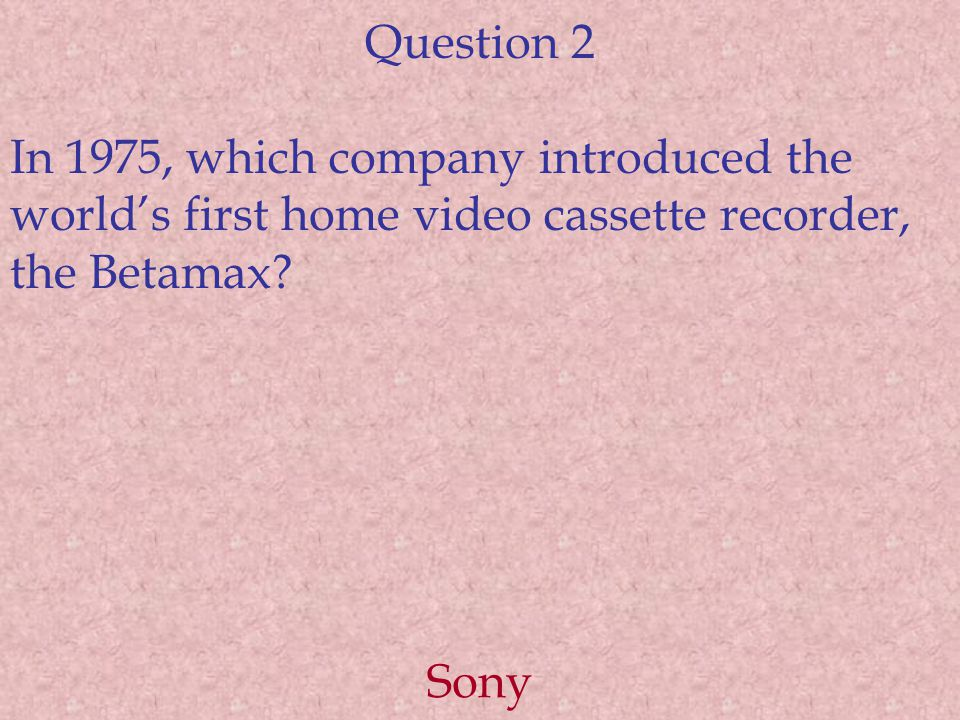 Question 2 In 1975, which company introduced the world's first home video cassette recorder, the Betamax.