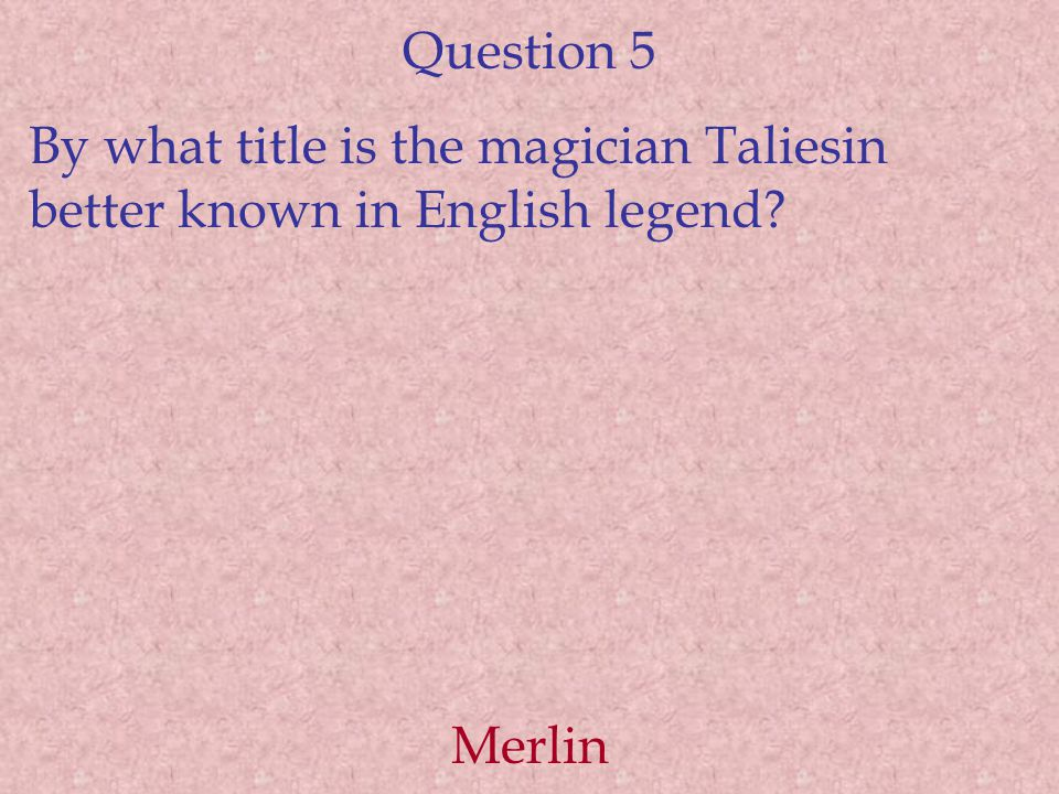 Question 5 By what title is the magician Taliesin better known in English legend Merlin