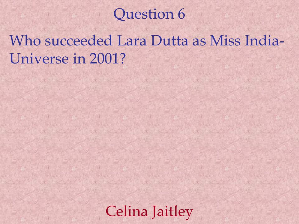 Question 6 Who succeeded Lara Dutta as Miss India- Universe in 2001 Celina Jaitley