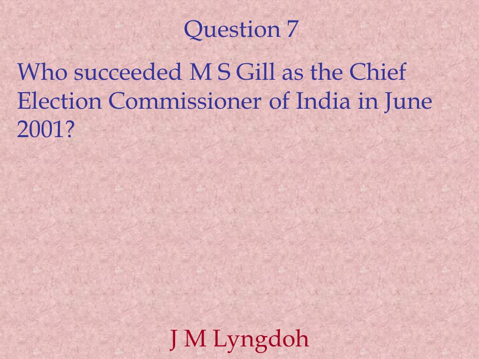 Question 7 Who succeeded M S Gill as the Chief Election Commissioner of India in June 2001.