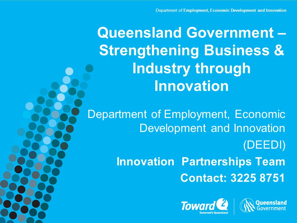Department of Employment, Economic Development and Innovation Queensland Government – Strengthening Business & Industry through Innovation Department of Employment, Economic Development and Innovation (DEEDI) Innovation Partnerships Team Contact: 3225 8751