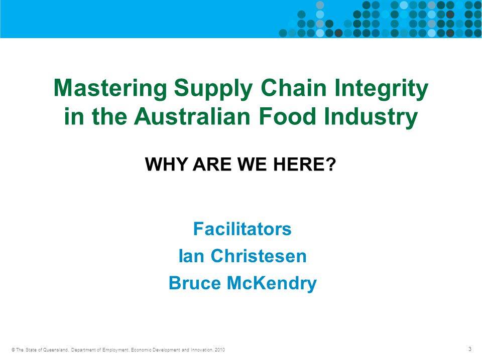 3 © The State of Queensland, Department of Employment, Economic Development and Innovation, 2010 Mastering Supply Chain Integrity in the Australian Food Industry WHY ARE WE HERE.