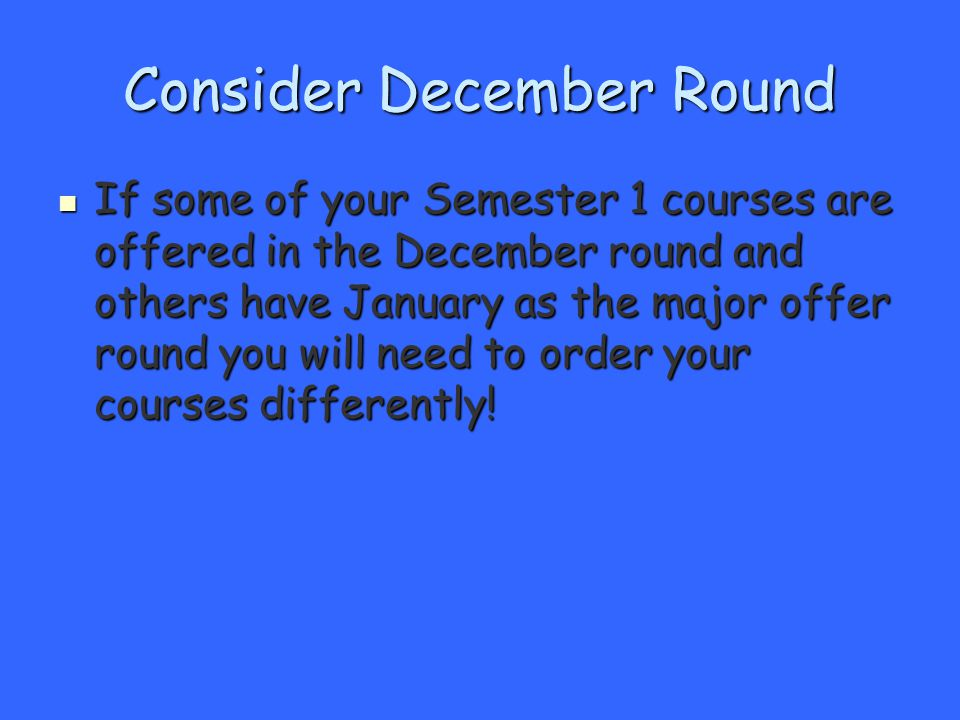 Consider December Round If some of your Semester 1 courses are offered in the December round and others have January as the major offer round you will