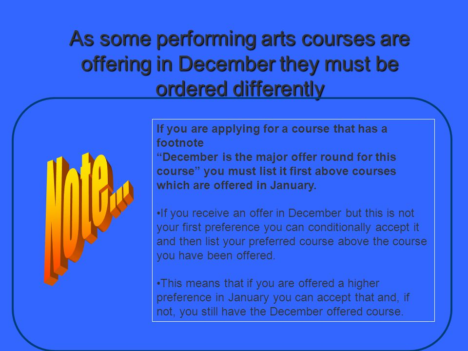 As some performing arts courses are offering in December they must be ordered differently If you are applying for a course that has a footnote December is the major offer round for this course you must list it first above courses which are offered in January.