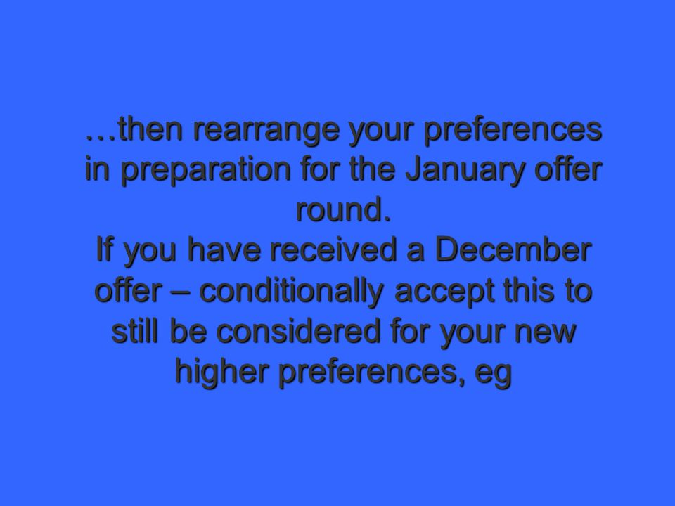 …then rearrange your preferences in preparation for the January offer round. If you have received a December offer – conditionally accept this to stil