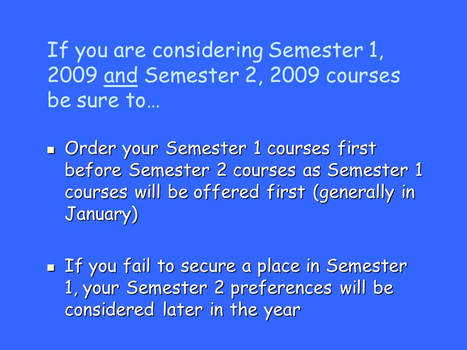 Order your Semester 1 courses first before Semester 2 courses as Semester 1 courses will be offered first (generally in January) Order your Semester 1 courses first before Semester 2 courses as Semester 1 courses will be offered first (generally in January) If you fail to secure a place in Semester 1, your Semester 2 preferences will be considered later in the year If you fail to secure a place in Semester 1, your Semester 2 preferences will be considered later in the year If you are considering Semester 1, 2009 and Semester 2, 2009 courses be sure to…