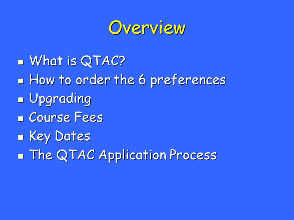 Overview What is QTAC? What is QTAC? How to order the 6 preferences How to order the 6 preferences Upgrading Upgrading Course Fees Course Fees Key Dat