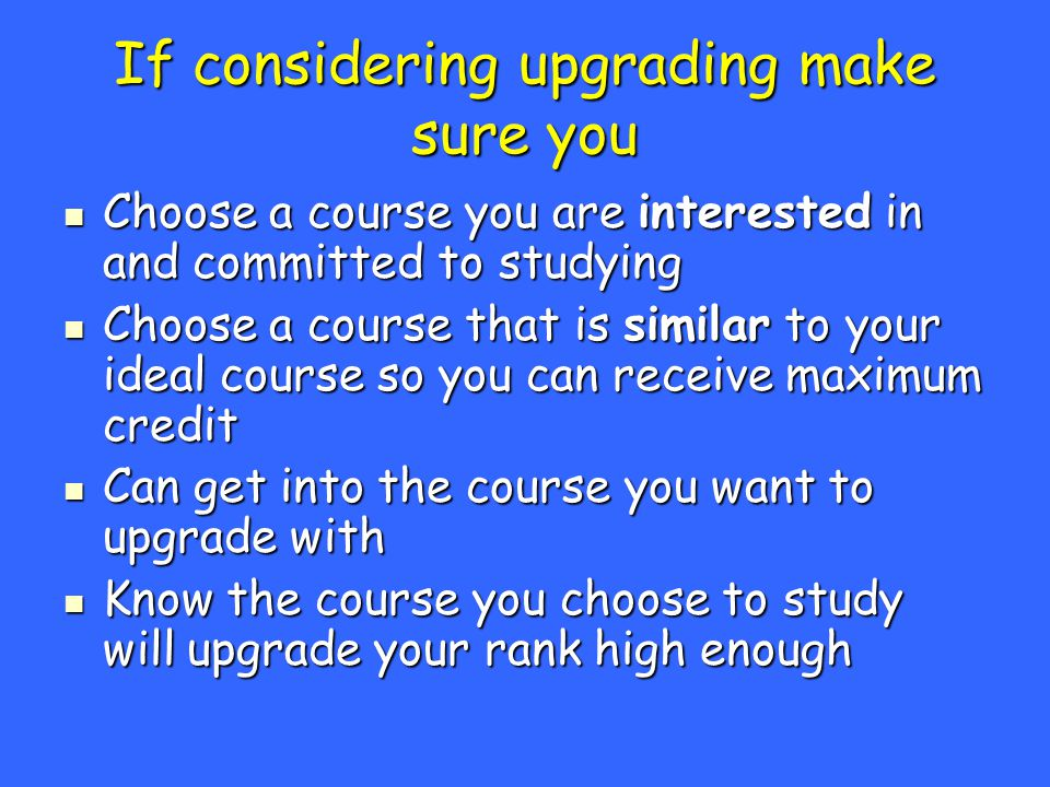 If considering upgrading make sure you Choose a course you are interested in and committed to studying Choose a course you are interested in and committed to studying Choose a course that is similar to your ideal course so you can receive maximum credit Choose a course that is similar to your ideal course so you can receive maximum credit Can get into the course you want to upgrade with Can get into the course you want to upgrade with Know the course you choose to study will upgrade your rank high enough Know the course you choose to study will upgrade your rank high enough