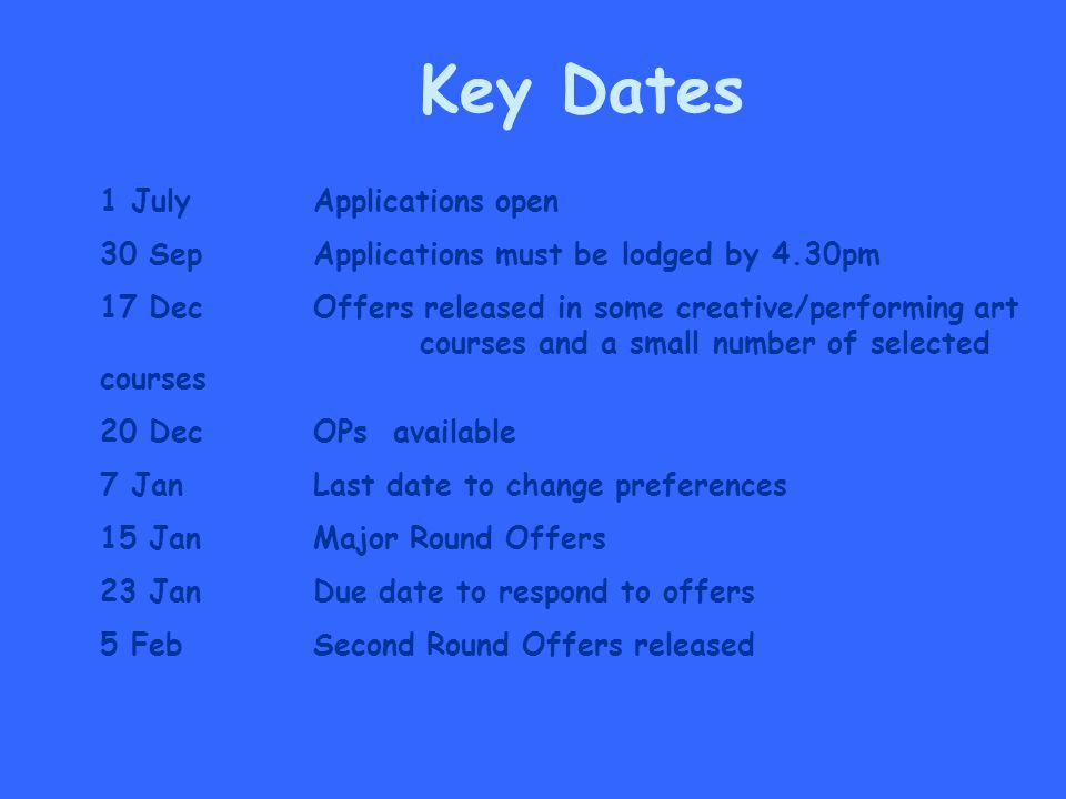 1 JulyApplications open 30 Sep Applications must be lodged by 4.30pm 17 Dec Offers released in some creative/performing art courses and a small number of selected courses 20 Dec OPs available 7 Jan Last date to change preferences 15 Jan Major Round Offers 23 Jan Due date to respond to offers 5 FebSecond Round Offers released Key Dates
