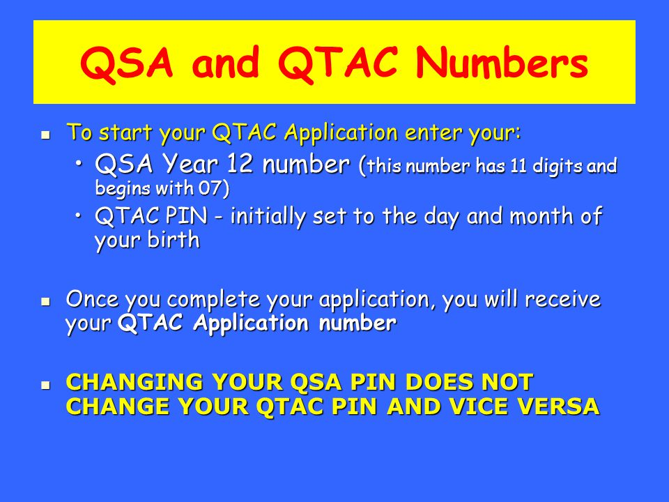 QSA and QTAC Numbers To start your QTAC Application enter your: To start your QTAC Application enter your: QSA Year 12 number ( this number has 11 digits and begins with 07)QSA Year 12 number ( this number has 11 digits and begins with 07) QTAC PIN - initially set to the day and month of your birthQTAC PIN - initially set to the day and month of your birth Once you complete your application, you will receive your QTAC Application number Once you complete your application, you will receive your QTAC Application number CHANGING YOUR QSA PIN DOES NOT CHANGE YOUR QTAC PIN AND VICE VERSA CHANGING YOUR QSA PIN DOES NOT CHANGE YOUR QTAC PIN AND VICE VERSA
