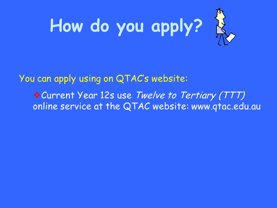 You can apply using on QTAC's website:  Current Year 12s use Twelve to Tertiary (TTT) online service at the QTAC website: www.qtac.edu.au How do you
