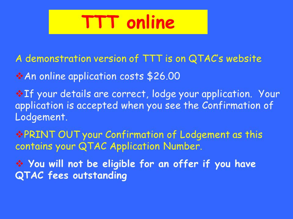 A demonstration version of TTT is on QTAC's website  An online application costs $26.00  If your details are correct, lodge your application.
