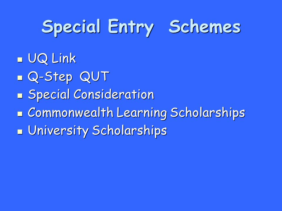 Special Entry Schemes UQ Link UQ Link Q-Step QUT Q-Step QUT Special Consideration Special Consideration Commonwealth Learning Scholarships Commonwealth Learning Scholarships University Scholarships University Scholarships