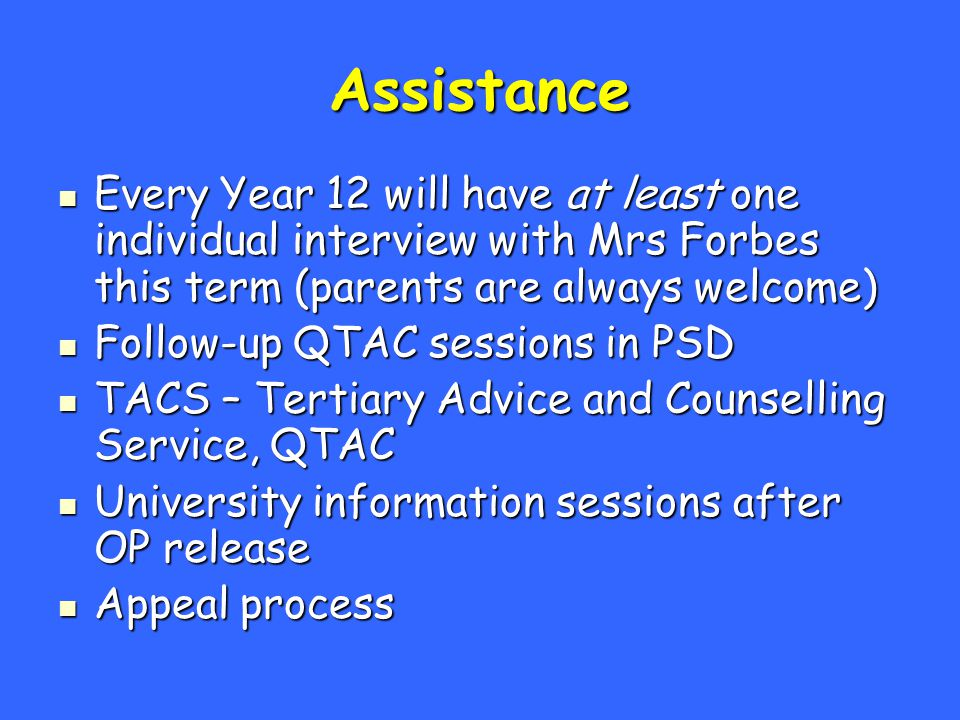 Assistance Every Year 12 will have at least one individual interview with Mrs Forbes this term (parents are always welcome) Every Year 12 will have at least one individual interview with Mrs Forbes this term (parents are always welcome) Follow-up QTAC sessions in PSD Follow-up QTAC sessions in PSD TACS – Tertiary Advice and Counselling Service, QTAC TACS – Tertiary Advice and Counselling Service, QTAC University information sessions after OP release University information sessions after OP release Appeal process Appeal process