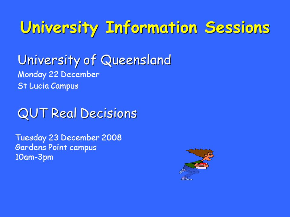 University Information Sessions University of Queensland Monday 22 December St Lucia Campus QUT Real Decisions Tuesday 23 December 2008 Gardens Point campus 10am-3pm