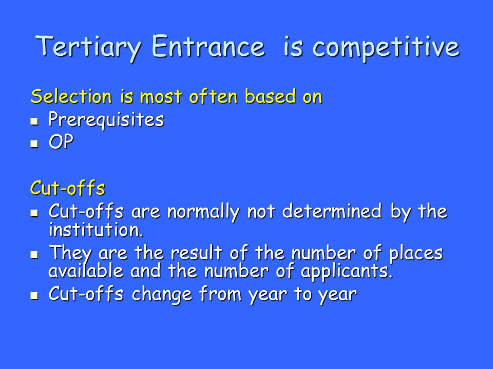Tertiary Entrance is competitive Selection is most often based on Prerequisites Prerequisites OP OPCut-offs Cut-offs are normally not determined by the institution.