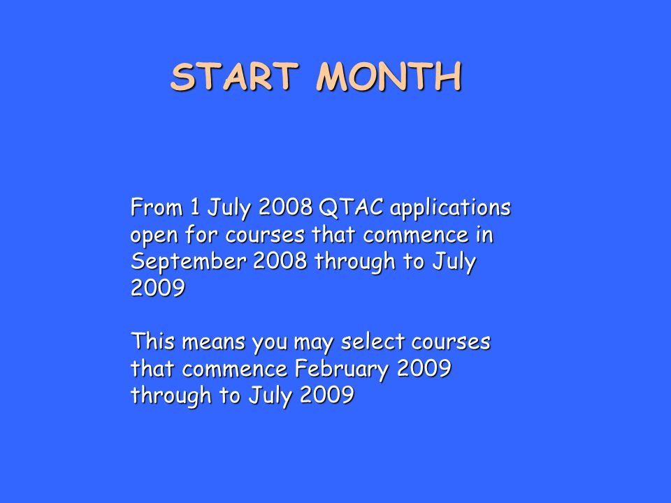 START MONTH From 1 July 2008 QTAC applications open for courses that commence in September 2008 through to July 2009 This means you may select courses that commence February 2009 through to July 2009