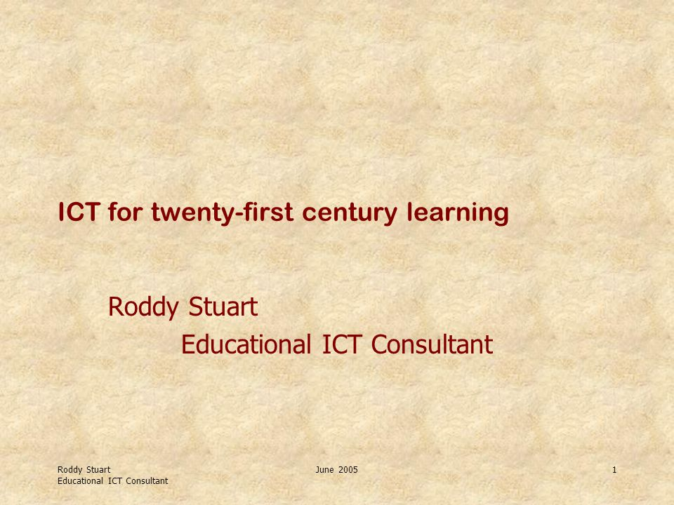 Roddy Stuart Educational ICT Consultant June 20051 ICT for twenty-first century learning Roddy Stuart Educational ICT Consultant