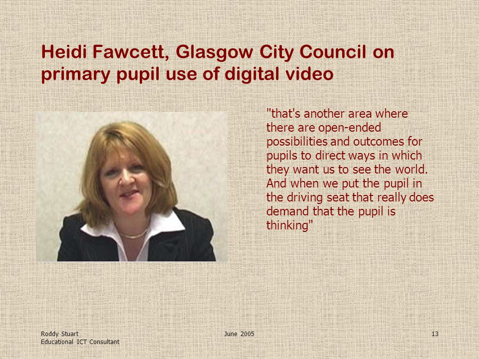 Roddy Stuart Educational ICT Consultant June 200513 Heidi Fawcett, Glasgow City Council on primary pupil use of digital video that s another area where there are open-ended possibilities and outcomes for pupils to direct ways in which they want us to see the world.