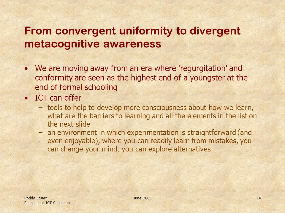 Roddy Stuart Educational ICT Consultant June 200514 From convergent uniformity to divergent metacognitive awareness We are moving away from an era where regurgitation and conformity are seen as the highest end of a youngster at the end of formal schooling ICT can offer –tools to help to develop more consciousness about how we learn, what are the barriers to learning and all the elements in the list on the next slide –an environment in which experimentation is straightforward (and even enjoyable), where you can readily learn from mistakes, you can change your mind, you can explore alternatives