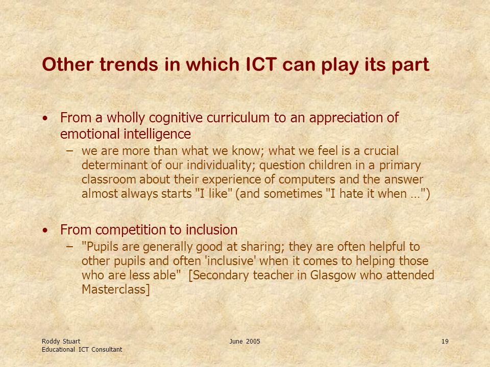 Roddy Stuart Educational ICT Consultant June 200519 Other trends in which ICT can play its part From a wholly cognitive curriculum to an appreciation of emotional intelligence –we are more than what we know; what we feel is a crucial determinant of our individuality; question children in a primary classroom about their experience of computers and the answer almost always starts I like (and sometimes I hate it when … ) From competition to inclusion – Pupils are generally good at sharing; they are often helpful to other pupils and often inclusive when it comes to helping those who are less able [Secondary teacher in Glasgow who attended Masterclass]