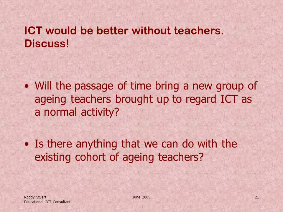Roddy Stuart Educational ICT Consultant June 200521 ICT would be better without teachers.