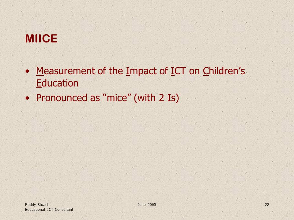 Roddy Stuart Educational ICT Consultant June 200522 MIICE Measurement of the Impact of ICT on Children's Education Pronounced as mice (with 2 Is)