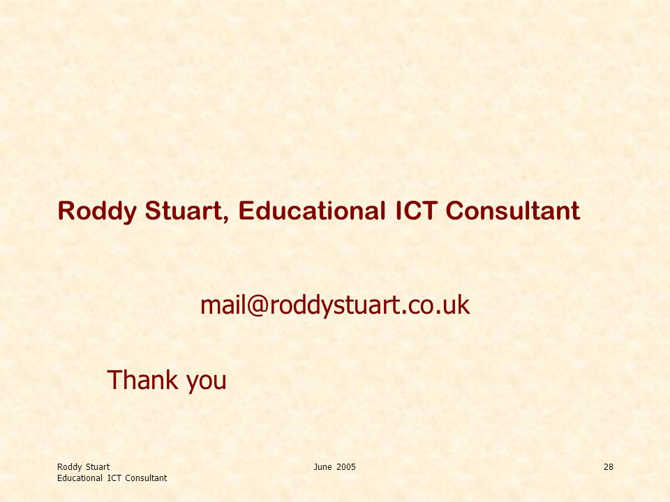 Roddy Stuart Educational ICT Consultant June 200528 Roddy Stuart, Educational ICT Consultant mail@roddystuart.co.uk Thank you