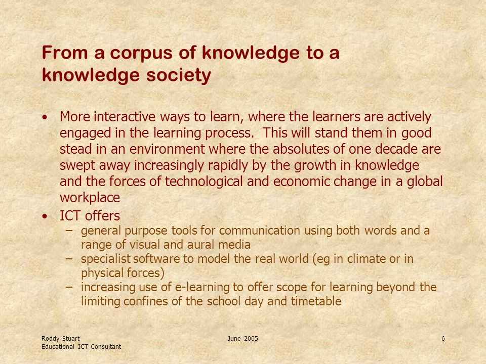 Roddy Stuart Educational ICT Consultant June 20056 From a corpus of knowledge to a knowledge society More interactive ways to learn, where the learners are actively engaged in the learning process.