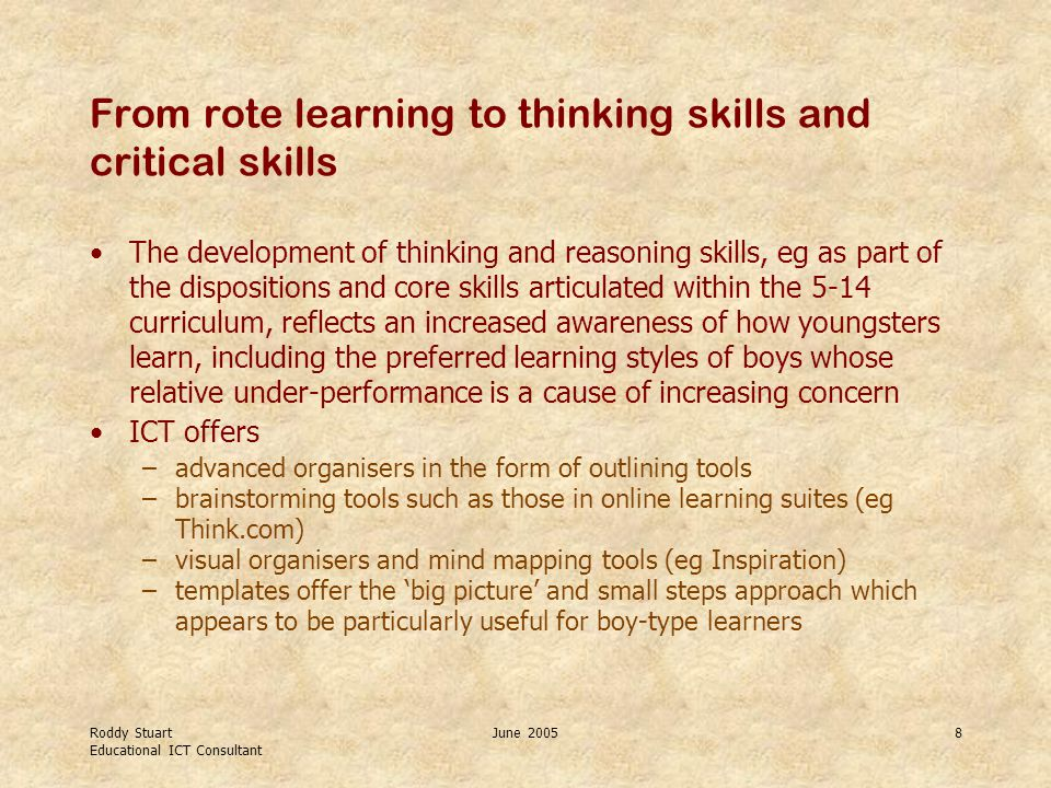 Roddy Stuart Educational ICT Consultant June 20058 From rote learning to thinking skills and critical skills The development of thinking and reasoning skills, eg as part of the dispositions and core skills articulated within the 5-14 curriculum, reflects an increased awareness of how youngsters learn, including the preferred learning styles of boys whose relative under-performance is a cause of increasing concern ICT offers –advanced organisers in the form of outlining tools –brainstorming tools such as those in online learning suites (eg Think.com) –visual organisers and mind mapping tools (eg Inspiration) –templates offer the 'big picture' and small steps approach which appears to be particularly useful for boy-type learners