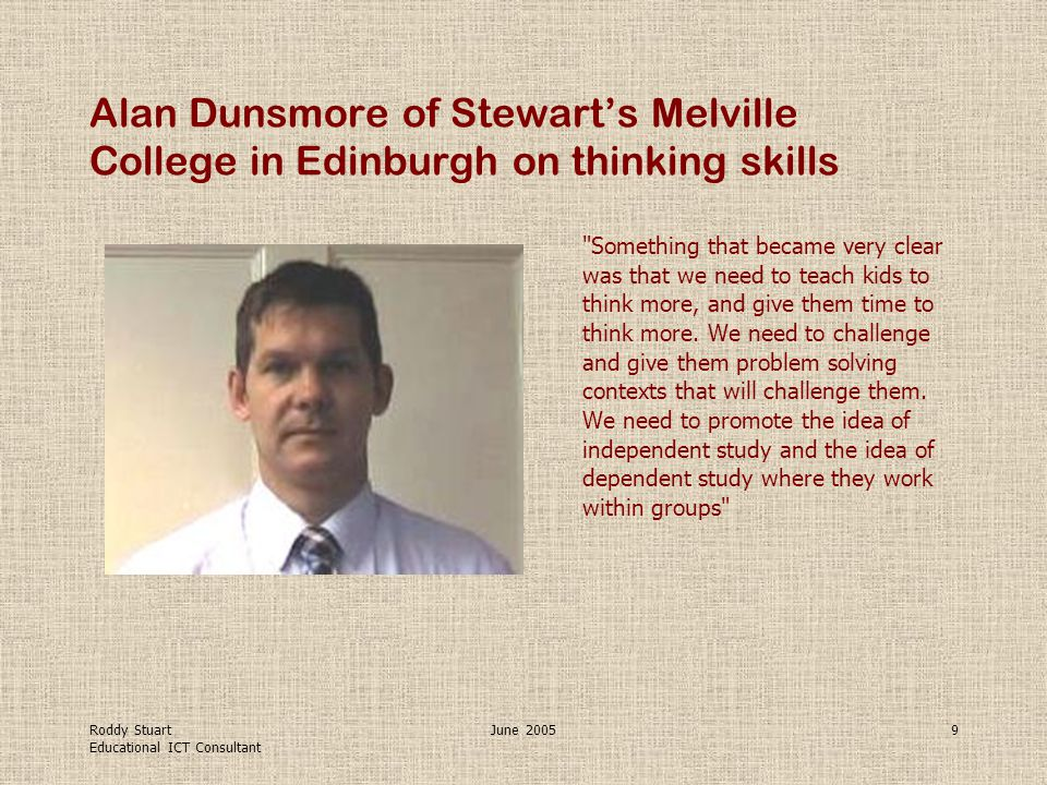 Roddy Stuart Educational ICT Consultant June 20059 Alan Dunsmore of Stewart's Melville College in Edinburgh on thinking skills Something that became very clear was that we need to teach kids to think more, and give them time to think more.