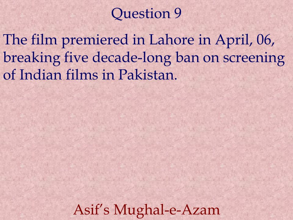 Question 9 The film premiered in Lahore in April, 06, breaking five decade-long ban on screening of Indian films in Pakistan. Asif's Mughal-e-Azam