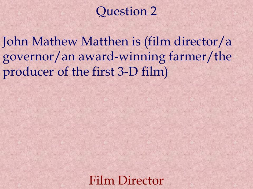 Question 2 John Mathew Matthen is (film director/a governor/an award-winning farmer/the producer of the first 3-D film) Film Director