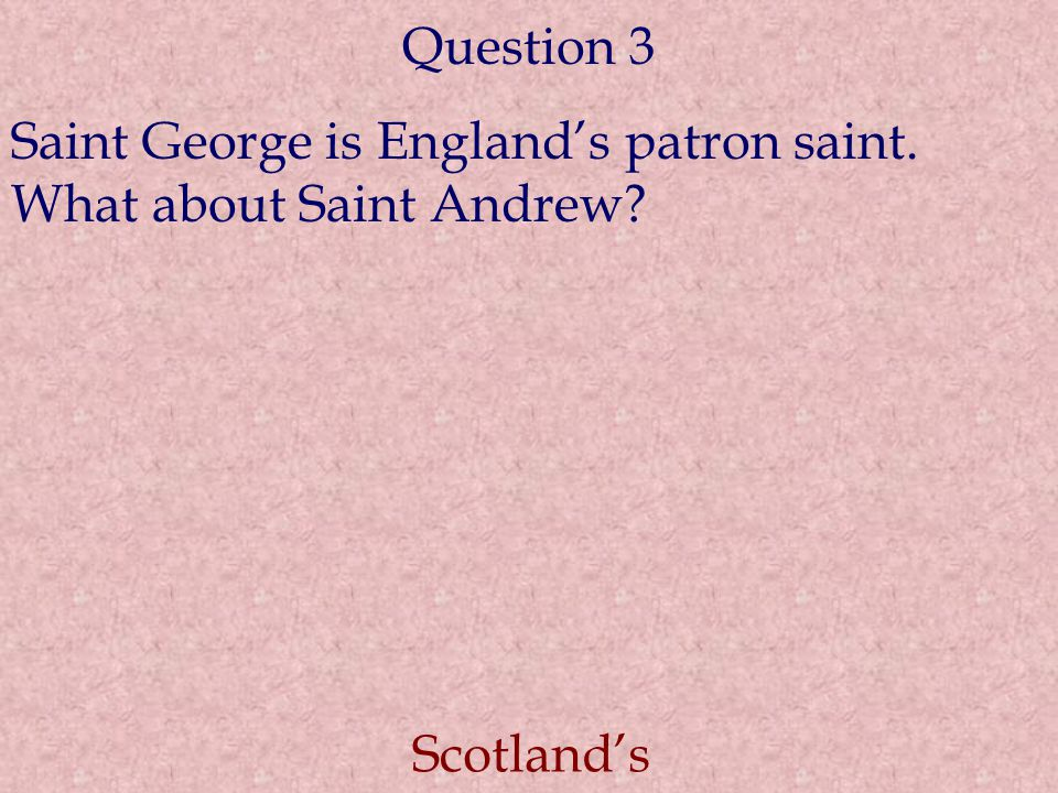 Question 3 Saint George is England's patron saint. What about Saint Andrew? Scotland's